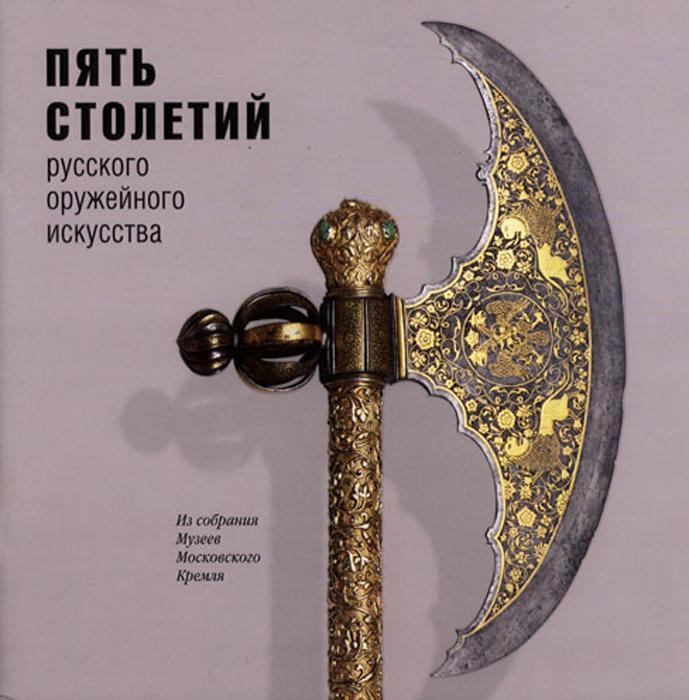 Пять столетий Русского оружейного искусства. Из собрания Музеев Московского Кремля