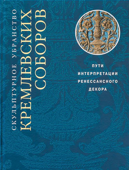 Скульптурное убранство кремлевских соборов. Пути интерпретации ренессансного декора